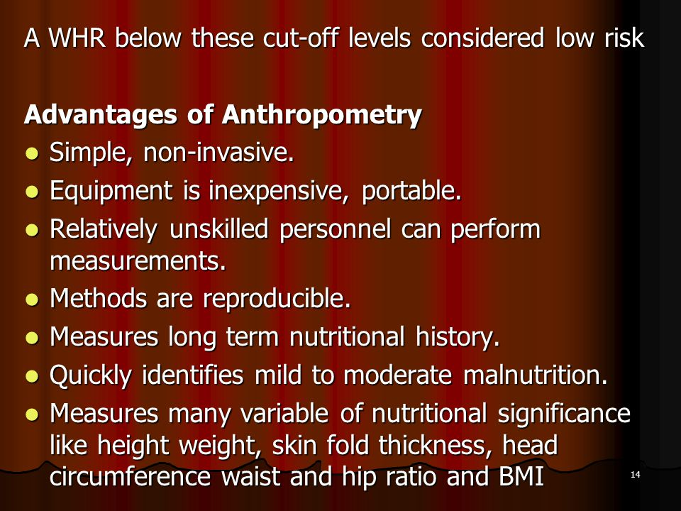 14 A WHR below these cut-off levels considered low risk Advantages of Anthropometry Simple, non-invasive. Simple, non-invasive. Equipment is inexpensi