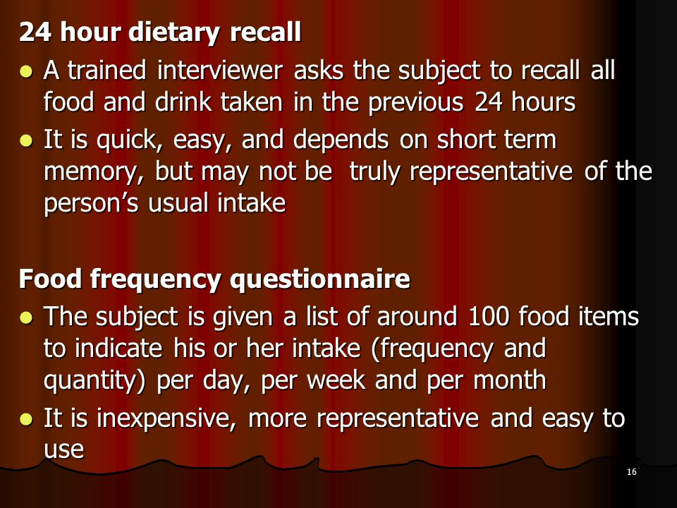 16 24 hour dietary recall A trained interviewer asks the subject to recall all food and drink taken in the previous 24 hours A trained interviewer asks the subject to recall all food and drink taken in the previous 24 hours It is quick, easy, and depends on short term memory, but may not be truly representative of the person's usual intake It is quick, easy, and depends on short term memory, but may not be truly representative of the person's usual intake Food frequency questionnaire The subject is given a list of around 100 food items to indicate his or her intake (frequency and quantity) per day, per week and per month The subject is given a list of around 100 food items to indicate his or her intake (frequency and quantity) per day, per week and per month It is inexpensive, more representative and easy to use It is inexpensive, more representative and easy to use