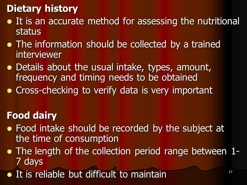 17 Dietary history It is an accurate method for assessing the nutritional status It is an accurate method for assessing the nutritional status The information should be collected by a trained interviewer The information should be collected by a trained interviewer Details about the usual intake, types, amount, frequency and timing needs to be obtained Details about the usual intake, types, amount, frequency and timing needs to be obtained Cross-checking to verify data is very important Cross-checking to verify data is very important Food dairy Food intake should be recorded by the subject at the time of consumption Food intake should be recorded by the subject at the time of consumption The length of the collection period range between 1- 7 days The length of the collection period range between 1- 7 days It is reliable but difficult to maintain It is reliable but difficult to maintain