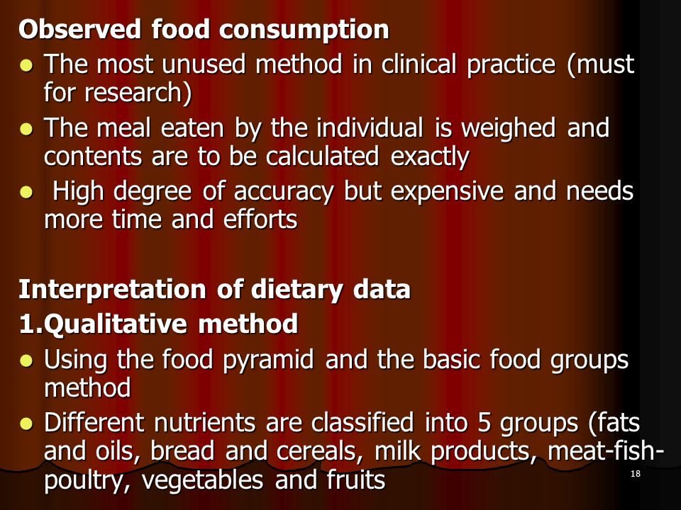 18 Observed food consumption The most unused method in clinical practice (must for research) The most unused method in clinical practice (must for research) The meal eaten by the individual is weighed and contents are to be calculated exactly The meal eaten by the individual is weighed and contents are to be calculated exactly High degree of accuracy but expensive and needs more time and efforts High degree of accuracy but expensive and needs more time and efforts Interpretation of dietary data 1.Qualitative method Using the food pyramid and the basic food groups method Using the food pyramid and the basic food groups method Different nutrients are classified into 5 groups (fats and oils, bread and cereals, milk products, meat-fish- poultry, vegetables and fruits Different nutrients are classified into 5 groups (fats and oils, bread and cereals, milk products, meat-fish- poultry, vegetables and fruits