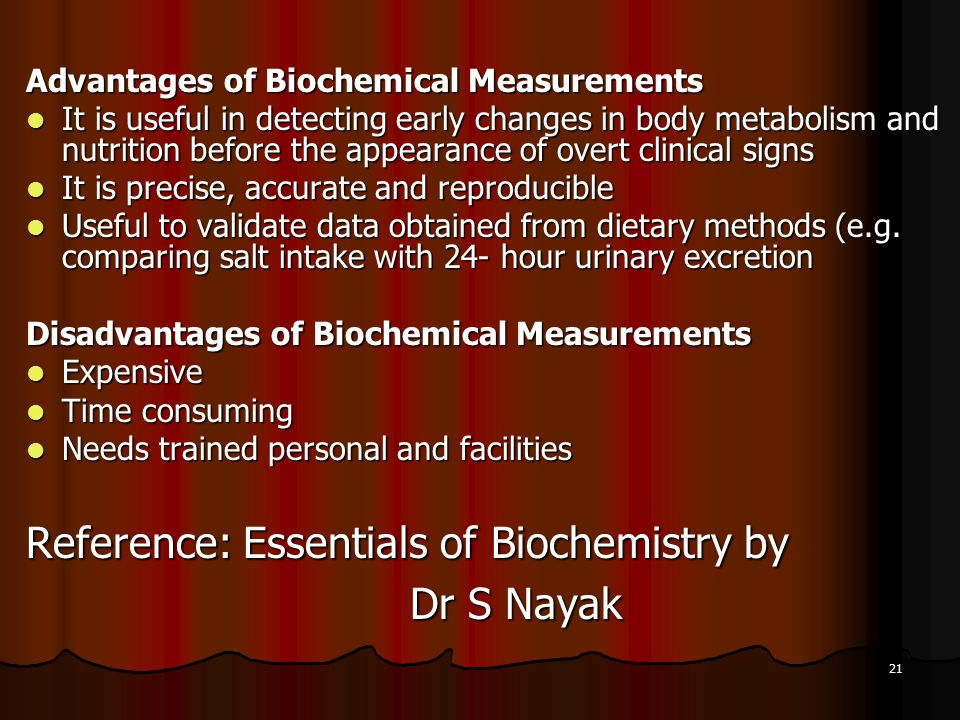 21 Advantages of Biochemical Measurements It is useful in detecting early changes in body metabolism and nutrition before the appearance of overt clinical signs It is useful in detecting early changes in body metabolism and nutrition before the appearance of overt clinical signs It is precise, accurate and reproducible It is precise, accurate and reproducible Useful to validate data obtained from dietary methods (e.g.