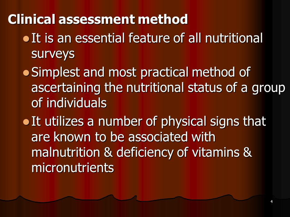 4 Clinical assessment method It is an essential feature of all nutritional surveys It is an essential feature of all nutritional surveys Simplest and most practical method of ascertaining the nutritional status of a group of individuals Simplest and most practical method of ascertaining the nutritional status of a group of individuals It utilizes a number of physical signs that are known to be associated with malnutrition & deficiency of vitamins & micronutrients It utilizes a number of physical signs that are known to be associated with malnutrition & deficiency of vitamins & micronutrients