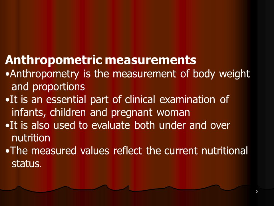 6 Anthropometric measurements Anthropometry is the measurement of body weight and proportions It is an essential part of clinical examination of infants, children and pregnant woman It is also used to evaluate both under and over nutrition The measured values reflect the current nutritional status.