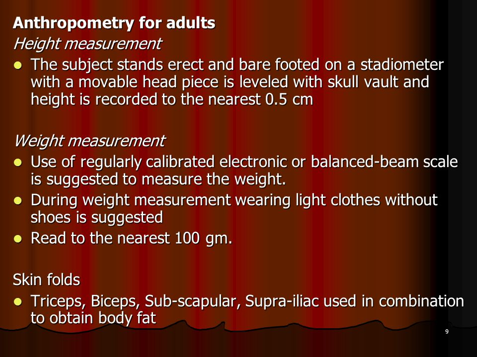 9 Anthropometry for adults Height measurement The subject stands erect and bare footed on a stadiometer with a movable head piece is leveled with skul
