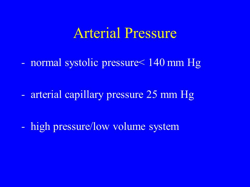 Arterial Pressure -normal systolic pressure< 140 mm Hg -arterial capillary pressure 25 mm Hg -high pressure/low volume system