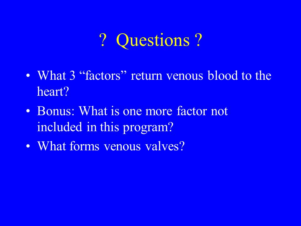"""? Questions ? What 3 """"factors"""" return venous blood to the heart? Bonus: What is one more factor not included in this program? What forms venous valves"""