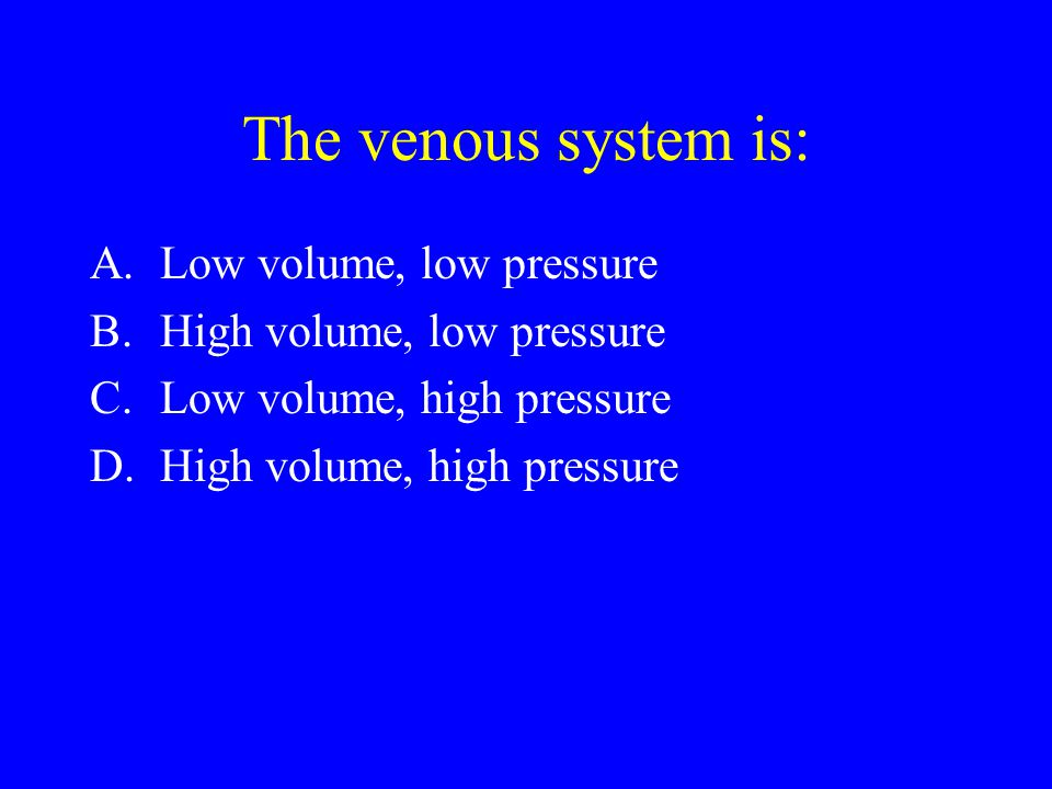 The venous system is: A.Low volume, low pressure B.High volume, low pressure C.Low volume, high pressure D.High volume, high pressure