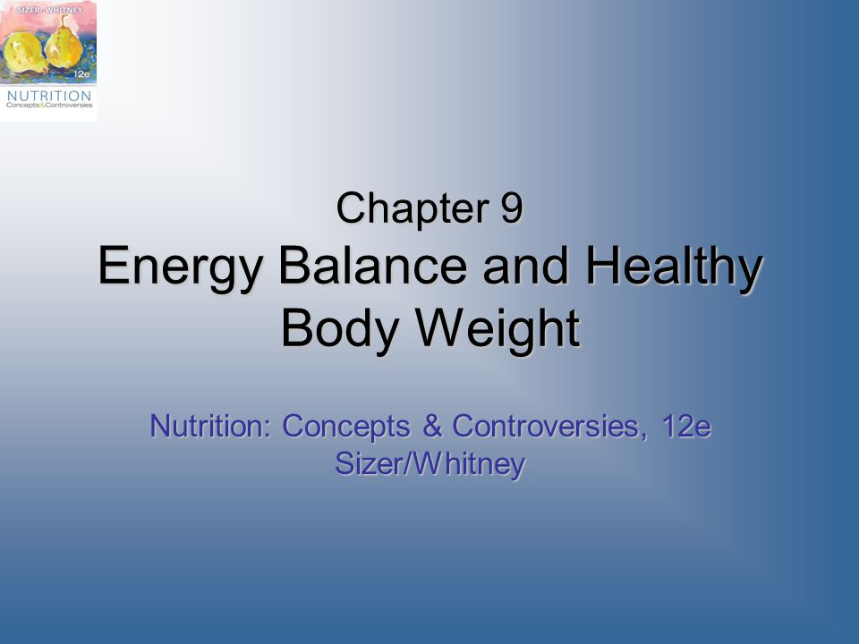 Chapter 9 Energy Balance and Healthy Body Weight Nutrition: Concepts & Controversies, 12e Sizer/Whitney