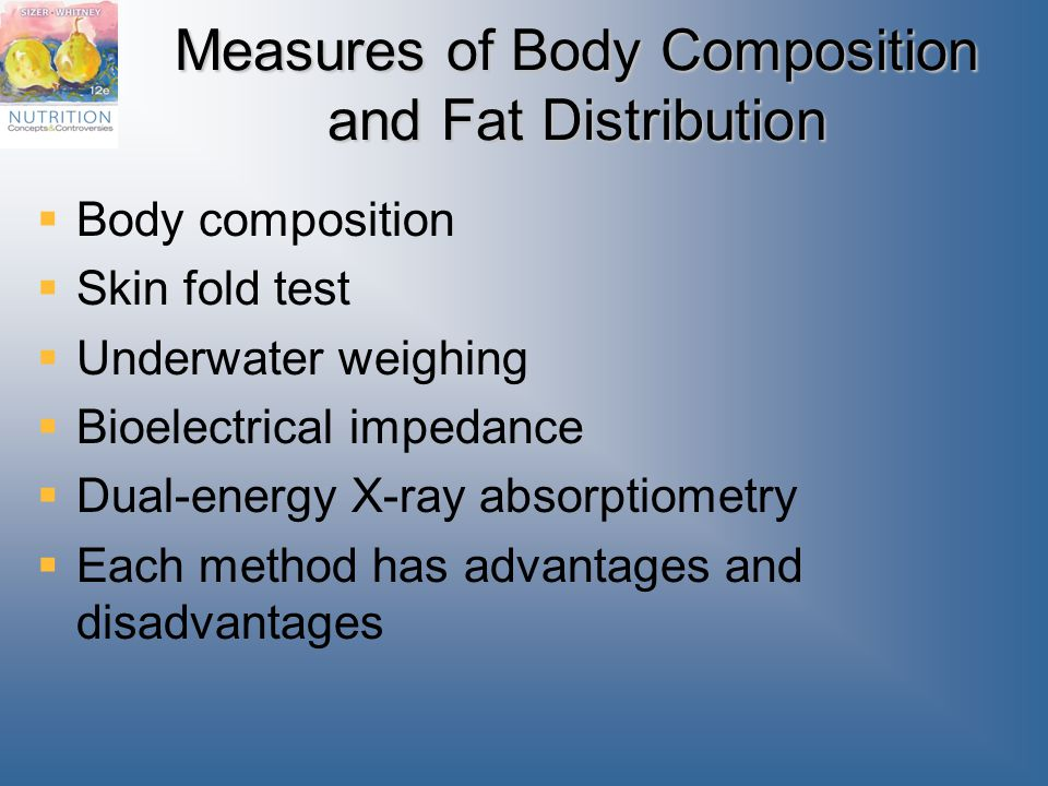 Measures of Body Composition and Fat Distribution  Body composition  Skin fold test  Underwater weighing  Bioelectrical impedance  Dual-energy X-ray absorptiometry  Each method has advantages and disadvantages
