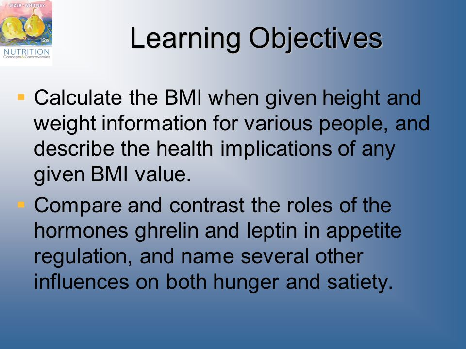 Learning Objectives  Calculate the BMI when given height and weight information for various people, and describe the health implications of any given BMI value.