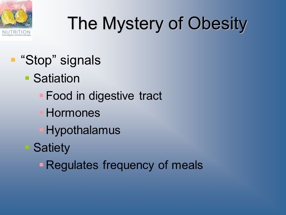The Mystery of Obesity  Stop signals  Satiation  Food in digestive tract  Hormones  Hypothalamus  Satiety  Regulates frequency of meals