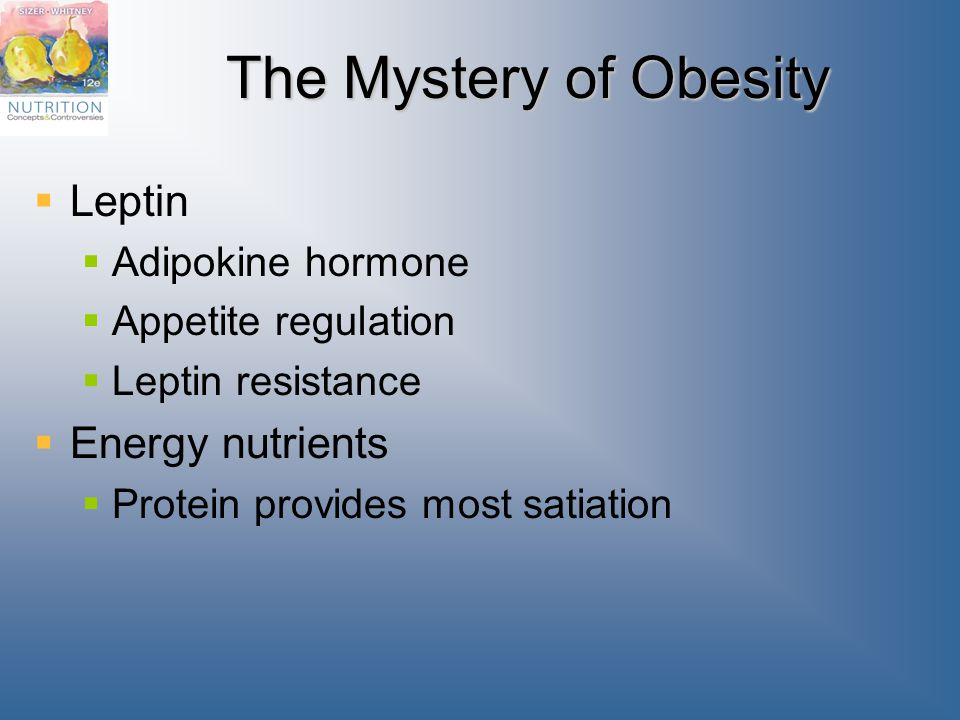 The Mystery of Obesity  Leptin  Adipokine hormone  Appetite regulation  Leptin resistance  Energy nutrients  Protein provides most satiation