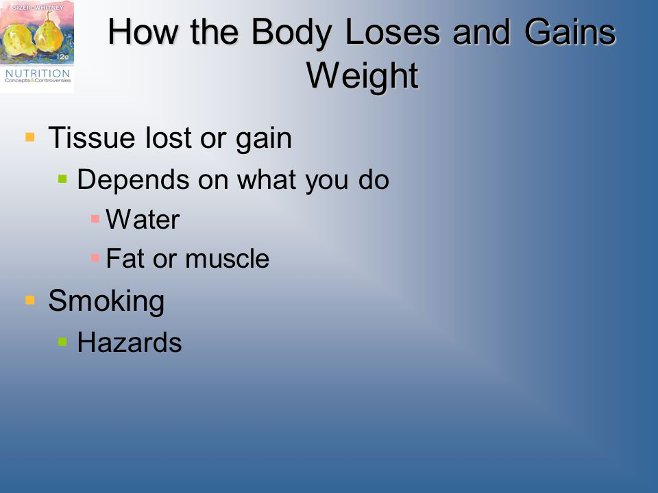 How the Body Loses and Gains Weight  Tissue lost or gain  Depends on what you do  Water  Fat or muscle  Smoking  Hazards