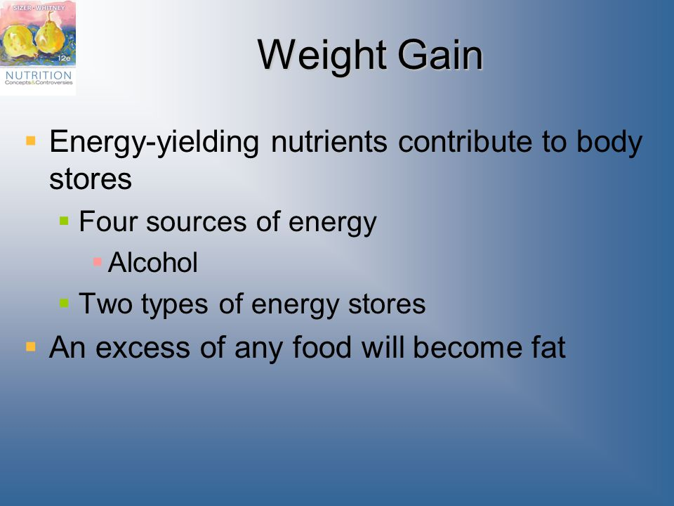 Weight Gain  Energy-yielding nutrients contribute to body stores  Four sources of energy  Alcohol  Two types of energy stores  An excess of any food will become fat