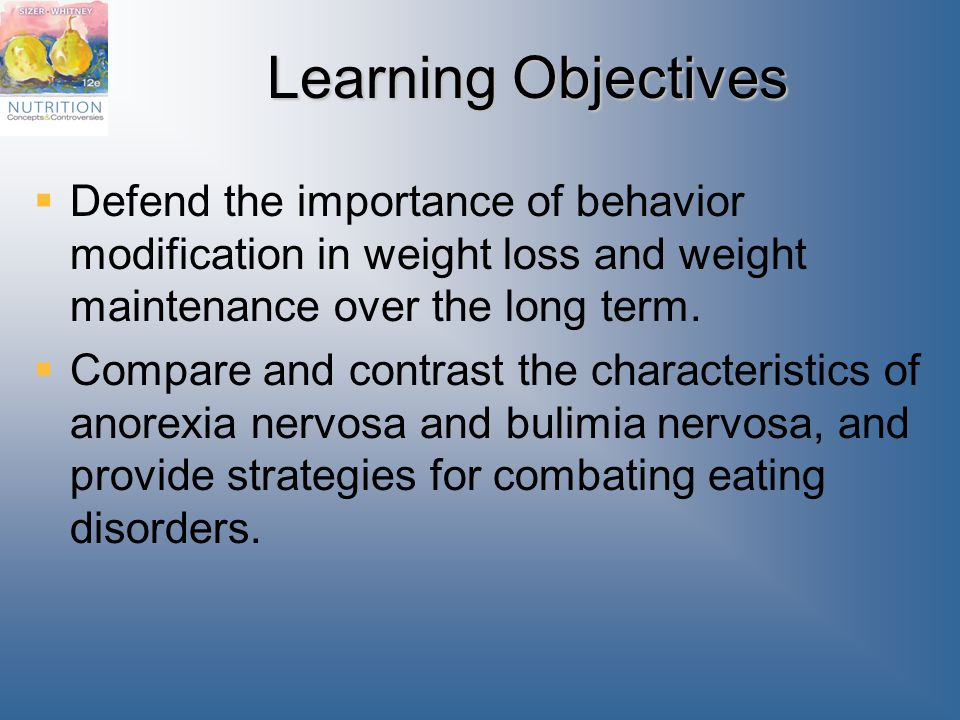 Learning Objectives  Defend the importance of behavior modification in weight loss and weight maintenance over the long term.