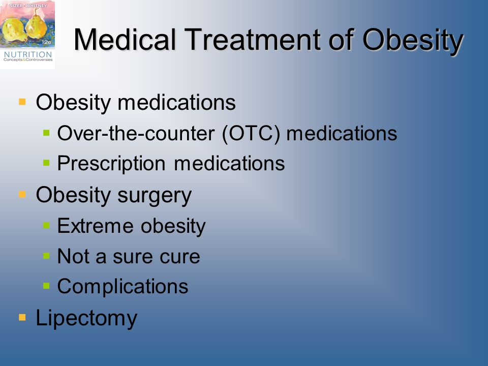 Medical Treatment of Obesity  Obesity medications  Over-the-counter (OTC) medications  Prescription medications  Obesity surgery  Extreme obesity  Not a sure cure  Complications  Lipectomy
