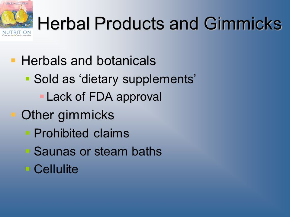 Herbal Products and Gimmicks  Herbals and botanicals  Sold as 'dietary supplements'  Lack of FDA approval  Other gimmicks  Prohibited claims  Saunas or steam baths  Cellulite
