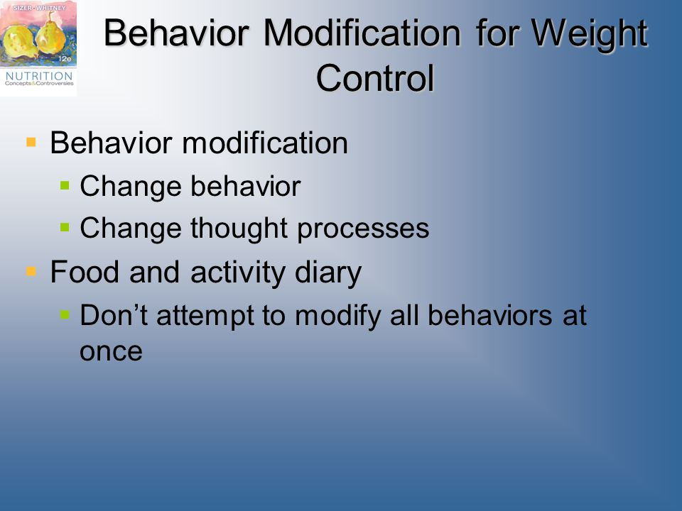 Behavior Modification for Weight Control  Behavior modification  Change behavior  Change thought processes  Food and activity diary  Don't attempt to modify all behaviors at once