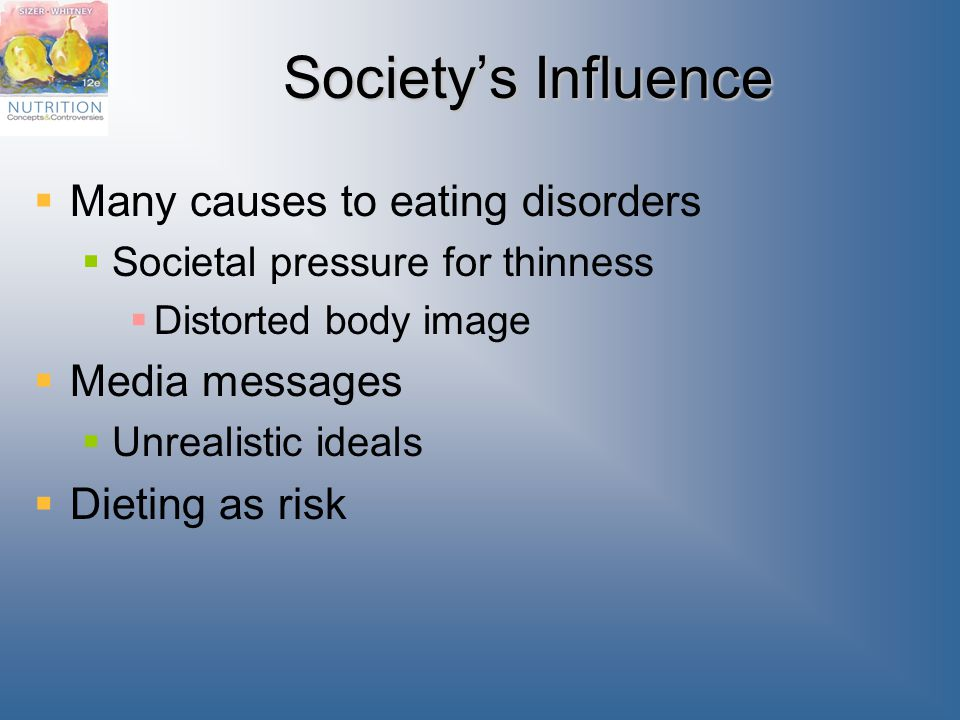 Society's Influence  Many causes to eating disorders  Societal pressure for thinness  Distorted body image  Media messages  Unrealistic ideals  Dieting as risk