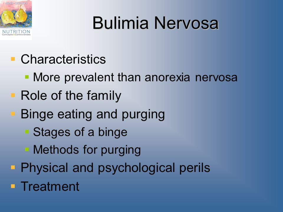 Bulimia Nervosa  Characteristics  More prevalent than anorexia nervosa  Role of the family  Binge eating and purging  Stages of a binge  Methods for purging  Physical and psychological perils  Treatment