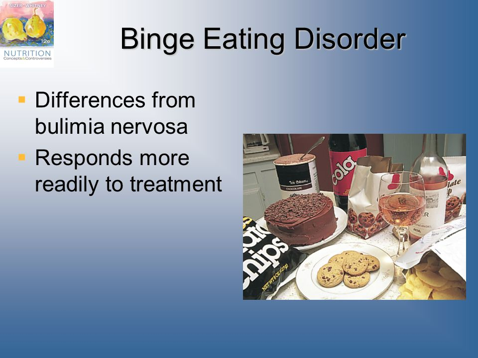 Binge Eating Disorder  Differences from bulimia nervosa  Responds more readily to treatment