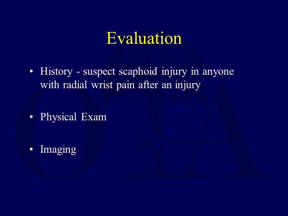 Evaluation History - suspect scaphoid injury in anyone with radial wrist pain after an injury Physical Exam Imaging