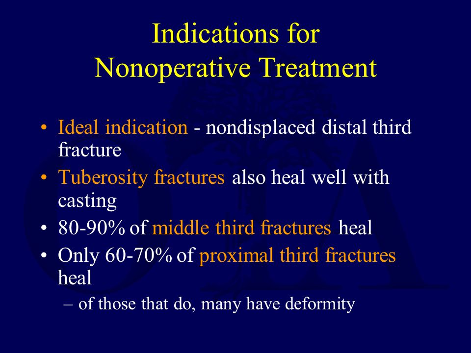 Indications for Nonoperative Treatment Ideal indication - nondisplaced distal third fracture Tuberosity fractures also heal well with casting 80-90% o