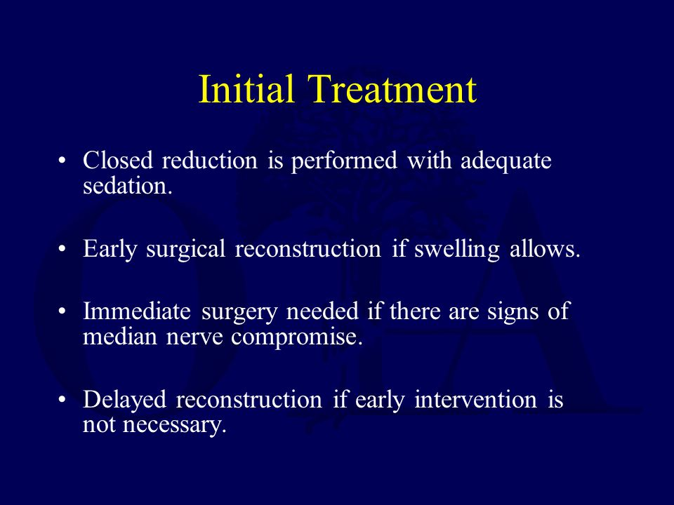 Initial Treatment Closed reduction is performed with adequate sedation. Early surgical reconstruction if swelling allows. Immediate surgery needed if