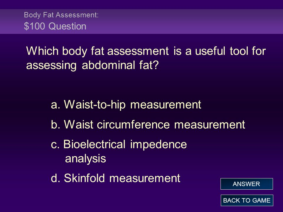 Body Fat Assessment: $100 Question Which body fat assessment is a useful tool for assessing abdominal fat? a. Waist-to-hip measurement b. Waist circum