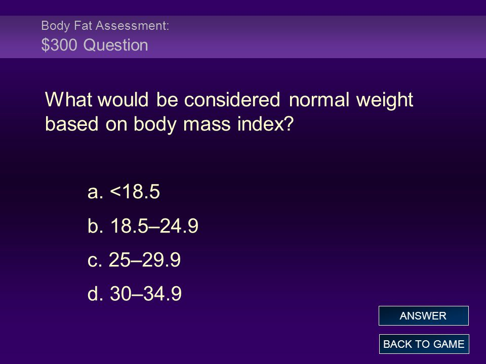 Body Fat Assessment: $300 Question What would be considered normal weight based on body mass index? a. <18.5 b. 18.5–24.9 c. 25–29.9 d. 30–34.9 BACK T