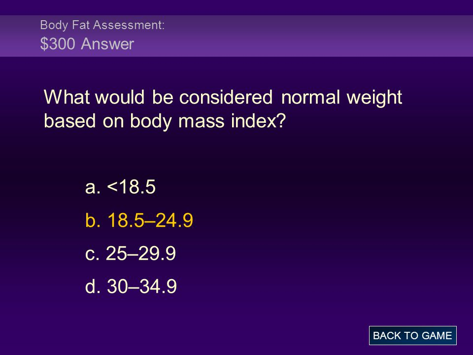Body Fat Assessment: $300 Answer What would be considered normal weight based on body mass index? a. <18.5 b. 18.5–24.9 c. 25–29.9 d. 30–34.9 BACK TO