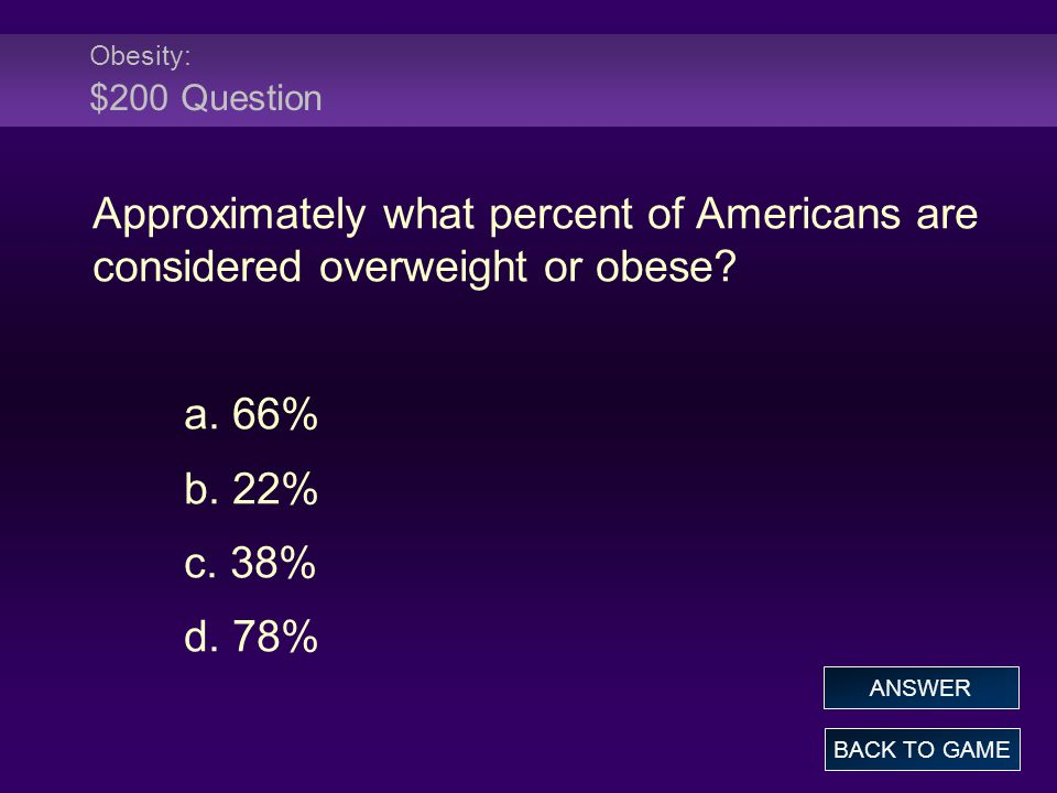 Obesity: $200 Question Approximately what percent of Americans are considered overweight or obese? a. 66% b. 22% c. 38% d. 78% BACK TO GAME ANSWER