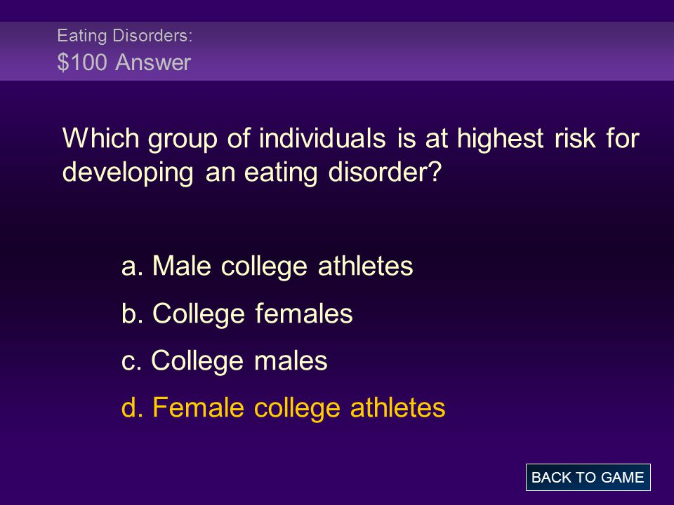 Eating Disorders: $100 Answer Which group of individuals is at highest risk for developing an eating disorder? a. Male college athletes b. College fem