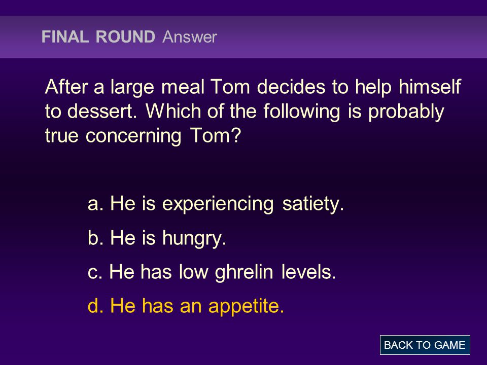 FINAL ROUND Answer After a large meal Tom decides to help himself to dessert. Which of the following is probably true concerning Tom? a. He is experie
