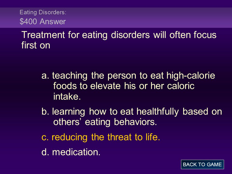 Eating Disorders: $400 Answer Treatment for eating disorders will often focus first on a. teaching the person to eat high-calorie foods to elevate his