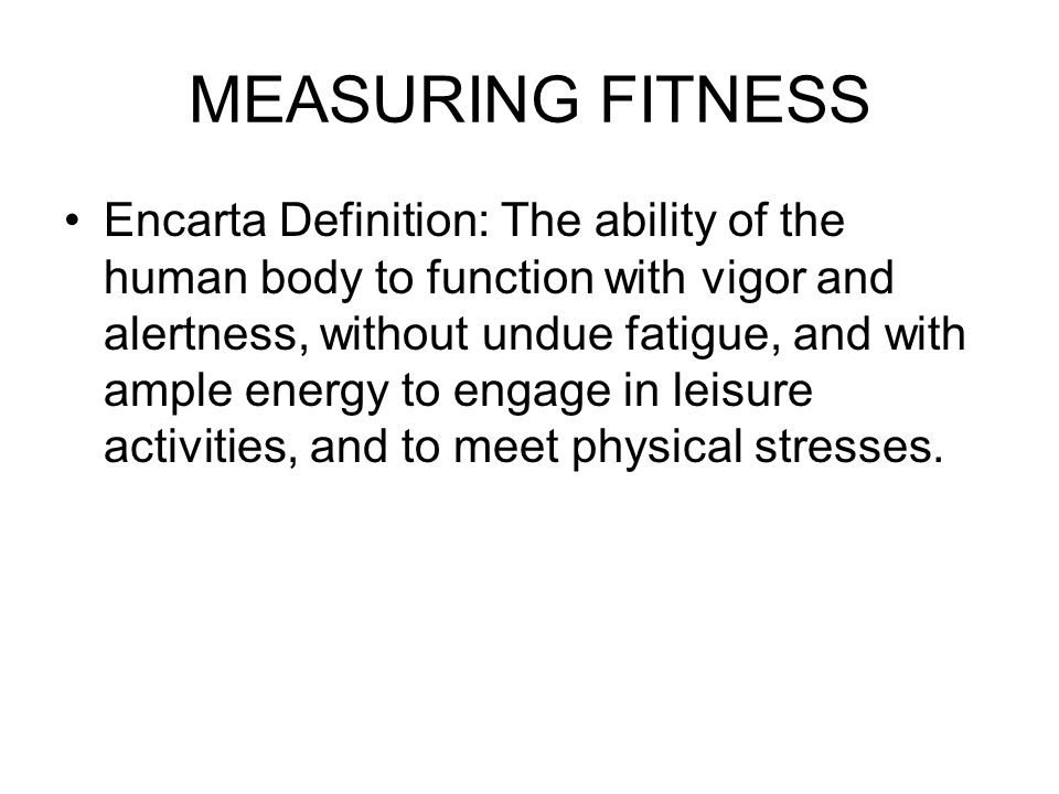 MEASURING FITNESS Encarta Definition: The ability of the human body to function with vigor and alertness, without undue fatigue, and with ample energy to engage in leisure activities, and to meet physical stresses.