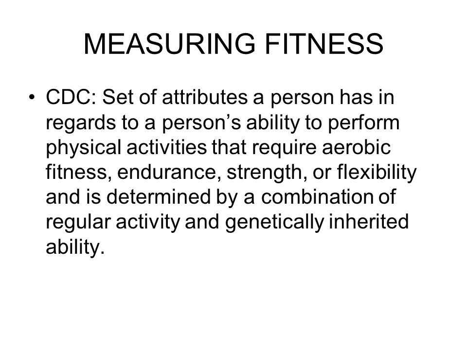 MEASURING FITNESS CDC: Set of attributes a person has in regards to a person's ability to perform physical activities that require aerobic fitness, endurance, strength, or flexibility and is determined by a combination of regular activity and genetically inherited ability.