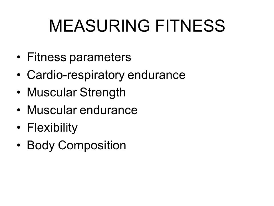 Fitness parameters Cardio-respiratory endurance Muscular Strength Muscular endurance Flexibility Body Composition