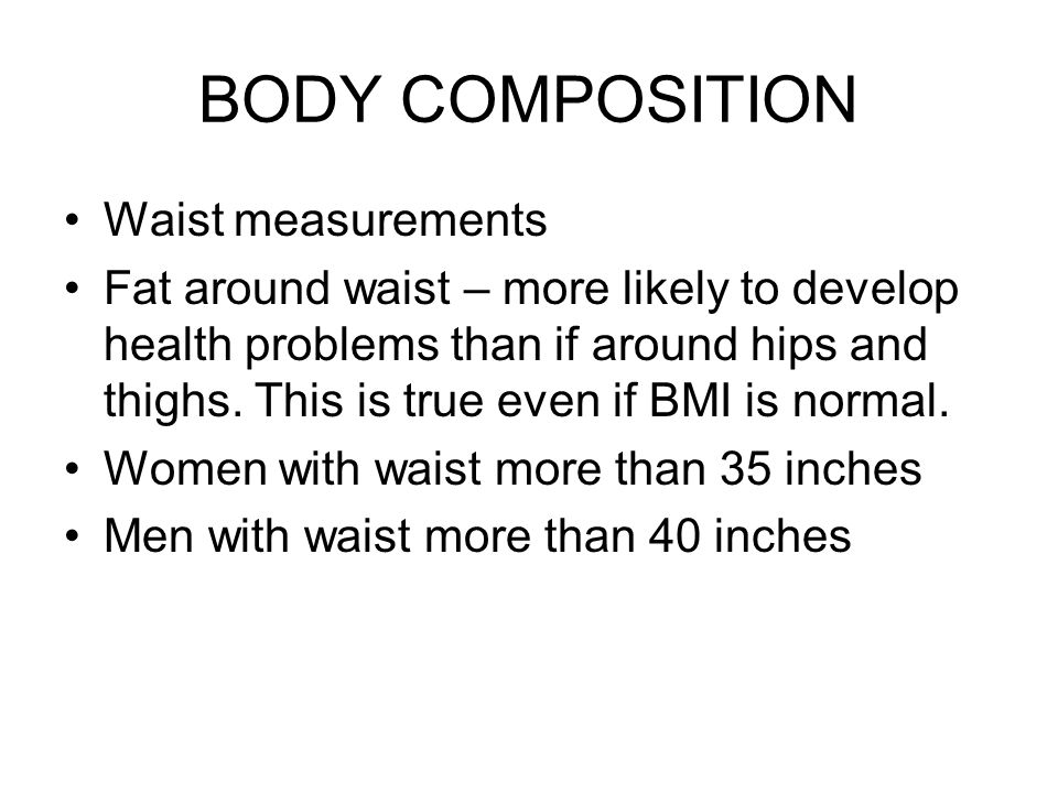 Waist measurements Fat around waist – more likely to develop health problems than if around hips and thighs.