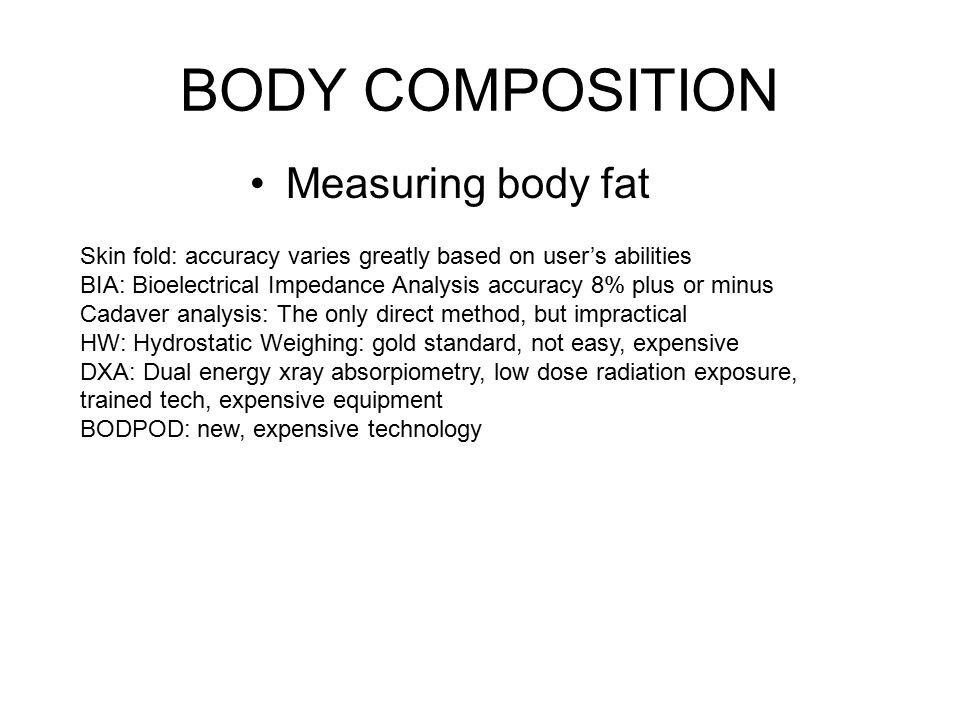 Measuring body fat Skin fold: accuracy varies greatly based on user's abilities BIA: Bioelectrical Impedance Analysis accuracy 8% plus or minus Cadaver analysis: The only direct method, but impractical HW: Hydrostatic Weighing: gold standard, not easy, expensive DXA: Dual energy xray absorpiometry, low dose radiation exposure, trained tech, expensive equipment BODPOD: new, expensive technology