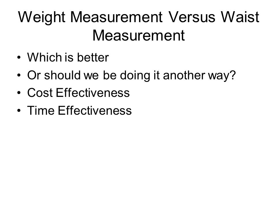 Weight Measurement Versus Waist Measurement Which is better Or should we be doing it another way.
