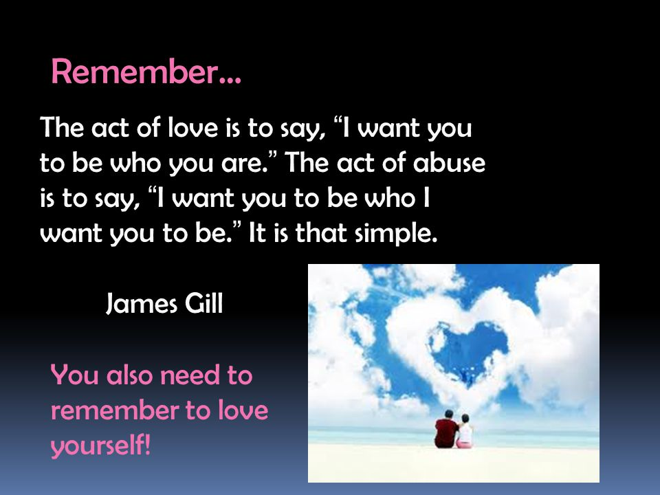 Remember… The act of love is to say, I want you to be who you are. The act of abuse is to say, I want you to be who I want you to be. It is that simple.