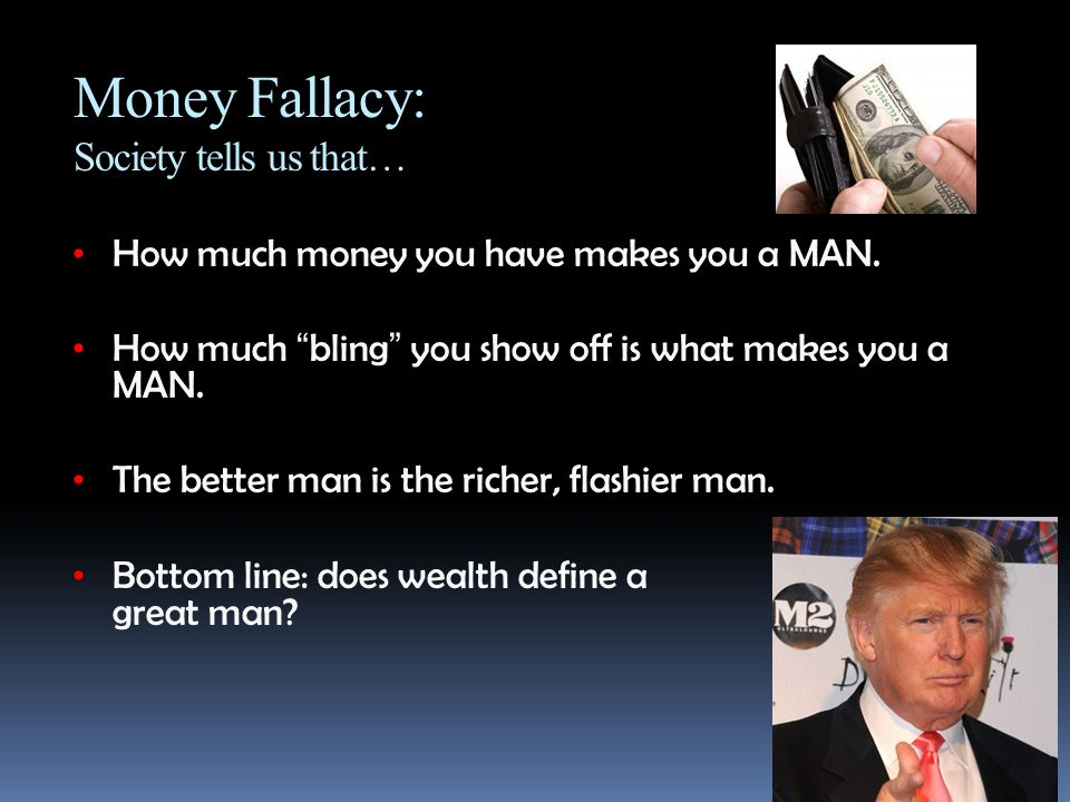 "Money Fallacy: Society tells us that… How much money you have makes you a MAN. How much ""bling"" you show off is what makes you a MAN. The better man i"