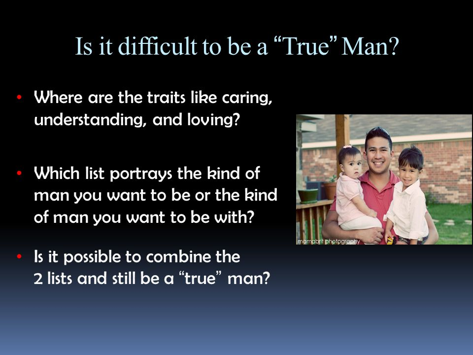Is it difficult to be a True Man. Where are the traits like caring, understanding, and loving.