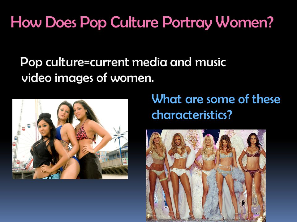 How Does Pop Culture Portray Women? Pop culture=current media and music video images of women. What are some of these characteristics?