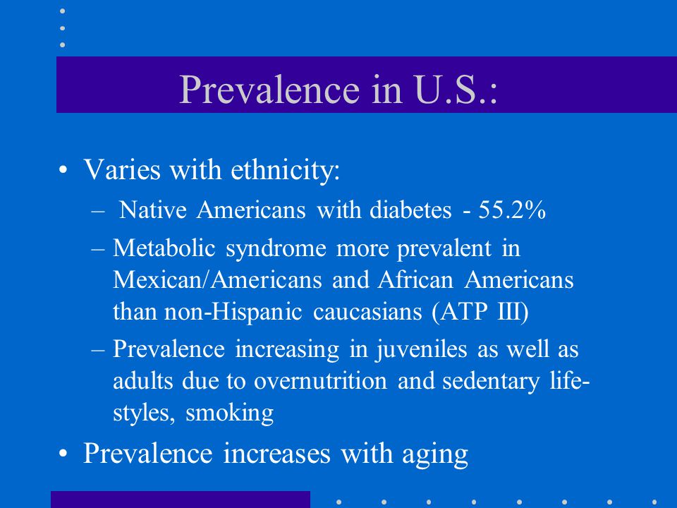 Prevalence in U.S.: Varies with ethnicity: – Native Americans with diabetes - 55.2% –Metabolic syndrome more prevalent in Mexican/Americans and African Americans than non-Hispanic caucasians (ATP III) –Prevalence increasing in juveniles as well as adults due to overnutrition and sedentary life- styles, smoking Prevalence increases with aging