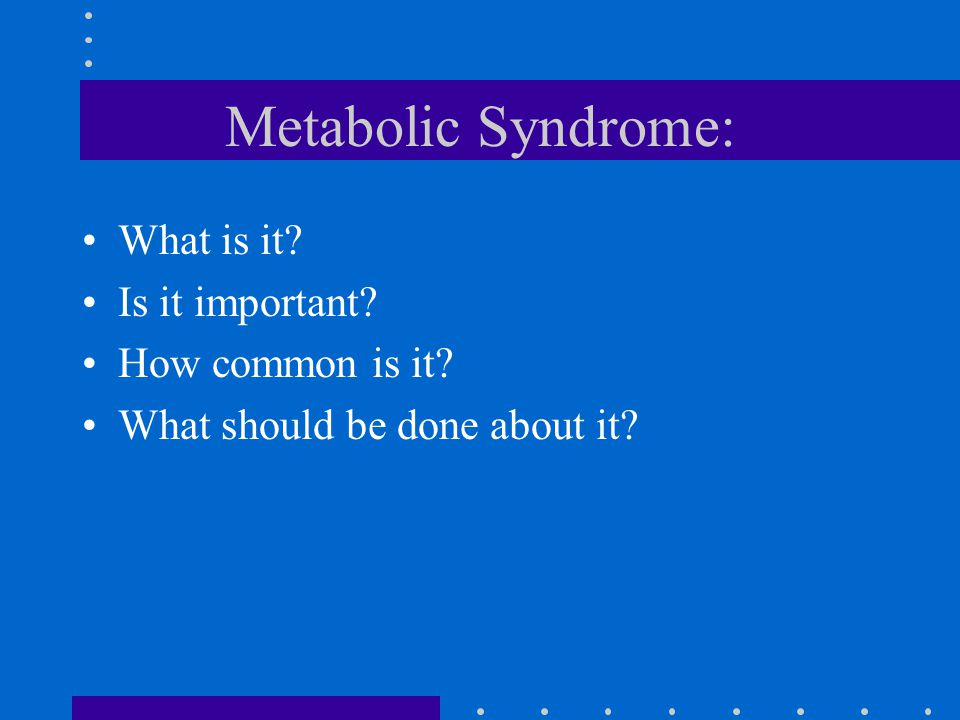 Metabolic Syndrome Concept - Not New: 1923 - Kylin first to describe the clustering of hypertension, hyperglycemia, hyperuricemia 1936 - Himsworth first reported Insulin insensitivity in diabetics 1965 - Yalow and Berson developed insulin assay and correlated insulin levels & glucose lowering effects in resistant and non-resistant individuals