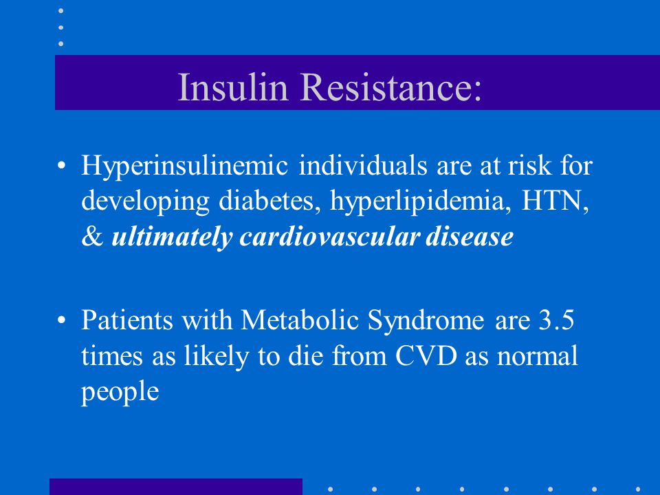 Insulin Resistance: Hyperinsulinemic individuals are at risk for developing diabetes, hyperlipidemia, HTN, & ultimately cardiovascular disease Patients with Metabolic Syndrome are 3.5 times as likely to die from CVD as normal people
