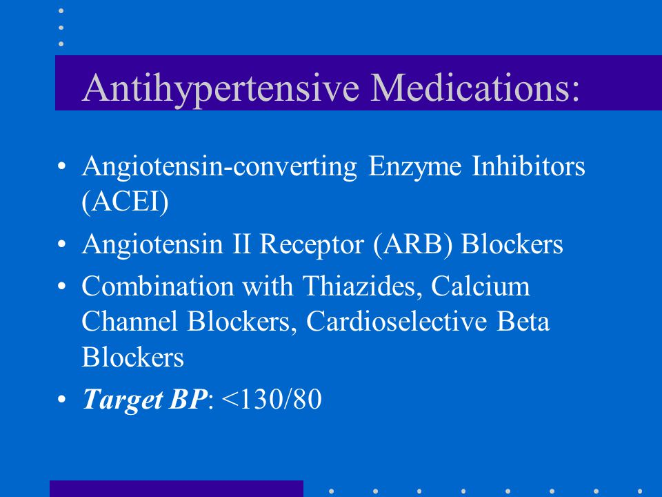 Antihypertensive Medications: Angiotensin-converting Enzyme Inhibitors (ACEI) Angiotensin II Receptor (ARB) Blockers Combination with Thiazides, Calcium Channel Blockers, Cardioselective Beta Blockers Target BP: <130/80