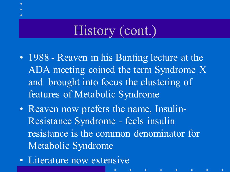 History (cont.) 1988 - Reaven in his Banting lecture at the ADA meeting coined the term Syndrome X and brought into focus the clustering of features of Metabolic Syndrome Reaven now prefers the name, Insulin- Resistance Syndrome - feels insulin resistance is the common denominator for Metabolic Syndrome Literature now extensive
